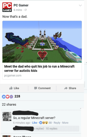 Quitely: PC  PC Gamer  GAMER  R 6 mins-  Now that's a dad.  2  QUEE  OF  HERRTE  Meet the dad who quit his job to run a Minecraft  server for autistic kids  pcgamer.com  Like  Comment  Share  228  22 shares  So, a regular Minecraft server'?  6 minutes ago . Like . Des 88 . Reply . More  replied 10 replies