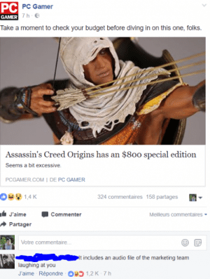Budgeteer: PC  PC Gamer  GAMER  Take a moment to check your budget before diving in on this one, folks.  Assassin's Creed Origins has an $800 special edition  Seems a bit excessive.  PCGAMER.COM I DE PC GAMER  324 commentaires 158 partages  J'aime  Commenter  Meilleurs commentaires  Partager  Votre commentaire  ncludes an audio file of the marketing team  laughing at you  J'aime Répondre  כ 1,2 K-7 h