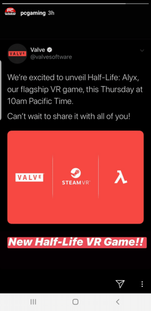 Finally a new half-life ............. but its VR: PC  pcgaming 3h  GAMING  Valve  VALVE  @valvesoftware  We're excited to unveil Half-Life: Alyx,  our flagship VR game, this Thursday at  10am Pacific Time.  Can't wait to share it with all of you!  VALVE  STEAM VR  New Half-Life VR Game!!  V  II Finally a new half-life ............. but its VR