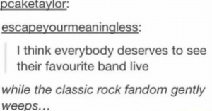 Live, Band, and Fandom: pcaketaylor:  escapeyourmeaningless  I think everybody deserves to see  their favourite band live  while the classic rock fandom gently  weeps.. Cant think of anything to put here