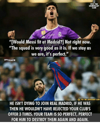 "Club, Memes, and Real Madrid: PCD THE  ""Would Messi fit at Madrid?] Not right now.  ""The squad is very good as it is. If we stay as  we are, it's perfect.""  DYNAMITE  FCB THE LEGENDARY CLUB  HE ISN'T DYING TO JOIN REAL MADRID, IF HE WAS  THEN HE WOULDN'T HAVE REJECTED YOUR CLUB'S  OFFER 3 TIMES. YOUR TEAM IS SO PERFECT, PERFECT  FOR HIM TO DESTROY THEM AGAIN AND AGAIN. Messi: ""Santiago Bernabeu? I got everything I wanted there."""