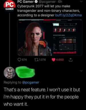 brendanicus: mayanangel:  proper response.  A gamer with a Joker avatar being supportive of trans people on Twitter in 2019. Maybe this isn't the worst possible timeline : @pcgamer 6h  Cyberpunk 2077 will let you make  transgender and non-binary characters,  according to a designer buff.ly/2ZqDKma  PC Gamer  PC  GAMER  674  t1.076  4.669  Replying to @pcgamer  That's a neat feature. I won't use it but  i'm happy they put it in for the people  who want it. brendanicus: mayanangel:  proper response.  A gamer with a Joker avatar being supportive of trans people on Twitter in 2019. Maybe this isn't the worst possible timeline