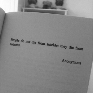 Anonymous, Suicide, and Sadness: Pcople do not die from suicide; they die from  sadness.  Anonymous