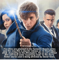 Dumbledore, Memes, and News: PCTTERFACTS  Five films are planned in the Fantastic Beasts series  and the new film is due for release on 16 November,  2018. According to the filmmakers, the as-yet-untitled  lm will have some surprising nods' to the Harry  otter stories and is being directed by David Yates. NEWS | Pottermore ⠀⠀⠀⠀⠀⠀⠀⠀⠀⠀⠀⠀ — As principal photography began today on the next Fantastic Beasts adventure, Warner Bros. confirmed that Dumbledore and Newt will work together to take on Dark wizard Grindelwald and his followers. – The latest from the studio is that, in the new film, Grindelwald will 'make a dramatic escape' from MACUSA custody, forcing Albus Dumbledore to join the wizarding world's efforts to stop him. — harrypotter pottermore