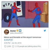 Dexter, Messi, and Ronaldo: PD  Dexter  @da illusion007  Messi and Ronaldo at the airport tomorrow  #URUPOR  4:05 PM-Jun 30, 2018  2,9901,170 people are talking about this
