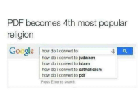 PDF is a religion of peace: PDF becomes 4th most popular  religion  Google  how do convert to  how do i convert to judaism  how do i convert to islam  how do i convert to catholicism  how do i convert to pdf  Press Enter to search. PDF is a religion of peace