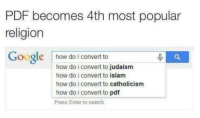 Dank, Google, and Islam: PDF becomes 4th most popular  religion  Google  how do I convert to  how do i convert to judaism  how do i convert to islam  how do i convert to catholicism  how do i convert to pdf  Press Enter to search. ~Inquisitor