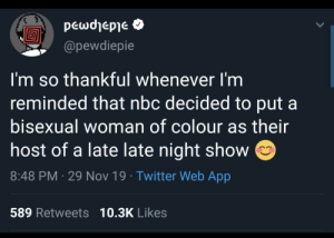 I have no words lamo: peωσηepe  @pewdiepie  I'm so thankful whenever I'm  reminded that nbc decided to put a  bisexual woman of colour as their  host of a late late night show  8:48 PM 29 Nov 19 Twitter Web App  589 Retweets 10.3K Likes I have no words lamo
