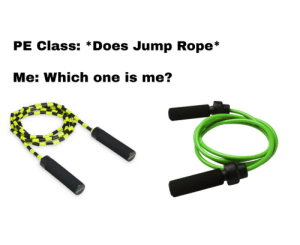 Dank Memes, How, and Class: PE Class: *Does Jump Rope*  Me: Which one is me?  ALININ How fast are you getting to the rack?