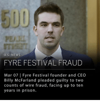 "Fyre Festival founder and CEO, Billy McFarland, pleaded guilty to two counts of wire fraud yesterday, and will face up to a decade in prison. McFarland admitted in a Manhattan federal court that he had defrauded investors and falsified documents as a way to provide funding for his promised luxury Fyre Festival experience. The two wire fraud charges each carry a maximum of 20 years in prison, but McFarland made a plea agreement which may allow him to face only eight to ten years, with a fine of up to $300,000. McFarland's sentence is scheduled for June 21st. ___ McFarland and fellow festival-promoter rapper Ja Rule made Fyre Festival out to be a ""luxury concert"" to take place on a small island in the Bahamas. The festival was to include performances from Blink-182, Migos, and Disclosure with extravagant housing accommodations and celebrity-chef-cooked meals. However, when concertgoers started to arrive to the festival, they were met with flimsy tents and boxed lunches and told that the musical acts had been canceled. Mcfarland told the judge, Naomi Reice Buchwald, of Federal District Court in Manhattan, that he had begun organizing the festival with good intentions but had ""greatly underestimated the resources"" it would take to deliver the experience that was advertised. ___ Photo: Mark Lennihan 