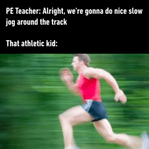 Every class has that one kid: PE Teacher: Alright, we're gonna do nice slow  jog around the track  That athletic kid: Every class has that one kid
