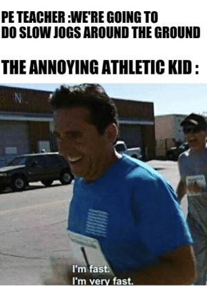 Carbo-loading time: PE TEACHER:WE'RE GOING TO  DO SLOW JOGS AROUND THE GROUND  THE ANNOYING ATHLETIC KID:  NC  I'm fast.  I'm very fast. Carbo-loading time