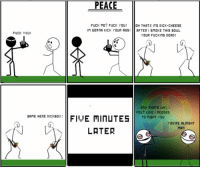 I made this comic 4 years ago, I thought you all would appreciate it here: PEACE  FUCK YOU  SAME HERE DICKBOX!  PEACE  FUCK ME? FUCK YOU!  OH THATS IT5 DICK-CHEE5E  in GonnA KICK YOUR ASS  AFTER I SMOKE THIS BOWL  OUR FUCKING DEAD  AND THATS WHY I  FELT LIKE I NEEDED  FIVE MINUTES  TO FIGHT YOU  YOU'RE ALRIGHT  MAn  LATER I made this comic 4 years ago, I thought you all would appreciate it here