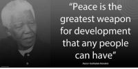 "Memes, Nelson Mandela, and 🤖: ""Peace is the  greatest weapon  for development  that any people  can have""  Nelson Rolihlahla Mandela ""Peace is the greatest weapon for development that any people can have."" ~ Nelson Mandela during an Address to the National Executive Committee of Chama Cha Mapinduzi (Ruling Party of Tanzania), Dar es Salaam, Tanzania, 17 November 1998 #LivingTheLegacy #MadibaRemembered   www.nelsonmandela.org www.mandeladay.com archive.nelsonmandela.org"