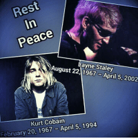 Today in music history, we lost two legends.  Layne Staley & Kurt Cobain R.I.P.: Peace  Layne Staley  August 22,0967-April 5, 2002  Kurt Cobain  February 20, 1967-April 5, 1994 Today in music history, we lost two legends.  Layne Staley & Kurt Cobain R.I.P.