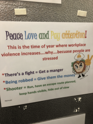 Advice, Love, and Money: Peace Love and Pay attention!  This is the time of year where workplace  violence increases... .why.... becuase people are  stressed  *There's a fight = Get a manger  *Being robbed = Give them the money  Design by Chimé Muillo  Shooter = Run, have an escape route planned,  keep hands visible, hide out of view  Post in p12  ONUS Solid advice