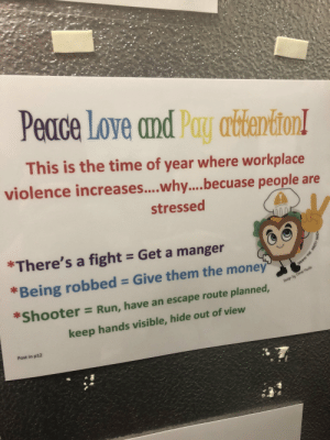 Love, Money, and Run: Peace Love and Pay attention!  This is the time of year where workplace  violence increases....why.... becuase people are  stressed  *There's a fight Get a manger  *Being robbed = Give them the money  Design by Chimé Muillo  *Shooter  = Run, have an escape route planned,  keep hands visible, hide out of view  Post in p12  SAMMY THE SAFE Me_irl