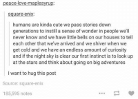 "<p>Humans are kinda cute via /r/wholesomememes <a href=""http://ift.tt/2lJMJLw"">http://ift.tt/2lJMJLw</a></p>: peace-love-maplesyrup:  square-enix  humans are kinda cute we pass stories down  generations to instill a sense of wonder in people we'll  never know and we have little bells on our houses to tell  each other that we've arrived and we shiver when we  get cold and we have an endless amount of curiosity  and if the night sky is clear our first instinct is to look up  at the stars and think about going on big adventures  I want to hug this post  Source: square-enix  185,595 notes <p>Humans are kinda cute via /r/wholesomememes <a href=""http://ift.tt/2lJMJLw"">http://ift.tt/2lJMJLw</a></p>"