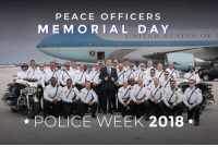 Police, Thank You, and Memorial Day: PEACE OFFICERS  ME MO RIAL DAY  NI  TATES OE A  POLICE WEEK 2018 On Peace Officers Memorial Day and during Police Week, we honor the incredible service and sacrifices our law enforcement officers make each day for their fellow Americans. THANK YOU!