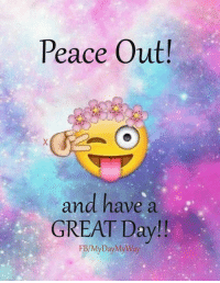 Peace Out!  and have a  GREAT Day!  FB/My Day My Way Have a great one!!! XX  <3 My Day, My Way