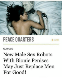 Memes, Sex, and Good: PEACE QUARTERS  I LIKE  CURIOUS  New Male Sex Robots  With Bionic Penises  May Just Replace Men  For Good! werd dontcallme yougotthis