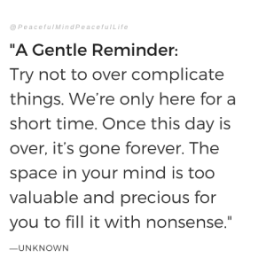 "Precious, Forever, and Space: @PeacefulMindPeacefulLife  ""A Gentle Reminder  Try not to over complicate  things. We're only here for a  short time. Once this day is  over, it's gone forever. The  space in your mind is too  valuable and precious for  you to fill it with nonsense  一UNKNOWN"