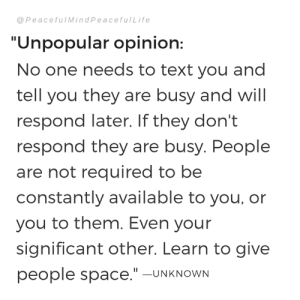 "Memes, Space, and Text: @ PeacefulMindPeacefulLife  ""Unpopular opinion:  No one needs to text you and  tell you they are busy and will  respond later. If they don't  respond they are busy. People  are not required to be  constantly available to you, or  you to them. Even your  significant other. Learn to give  people space.""-UNKNOWN"