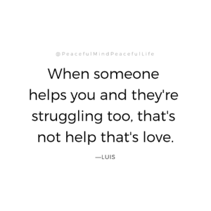 Love, Memes, and Help: @ PeacefulMindPeacefulLife  When someone  helps you and they're  struggling too, that's  not help that's love  -LUIS