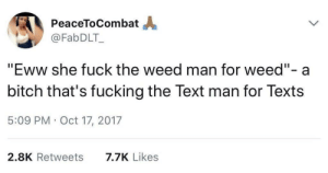 "Bitch, Dank, and Fucking: PeaceToCombat  @FabDLT_  ""Eww she fuck the weed man for weed""- a  bitch that's fucking the Text man for Texts  5:09 PM Oct 17, 2017  2.8K Retweets  7.7K Likes We all want something by 7asher MORE MEMES"