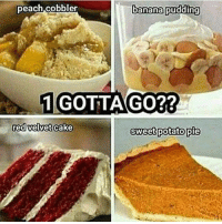 Memes, Banana, and Cake: peach cobbler  banana pudding  1 GOTTA GO??  red velvet cake  sweet potato pie I say banana pudding