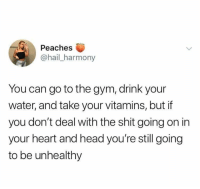 Gym, Head, and Shit: Peaches  @hail_harmony  You can go to the gym, drink your  water, and take your vitamins, but if  you don't deal with the shit going on in  your heart and head you're still going  to be unhealthy