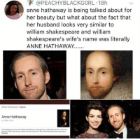 "Shakespeare, Anne Hathaway, and Husband: @PEACHYBLACKGORL. 18h  anne hathaway is being talked about for  her beauty but what about the fact that  her husband looks very similar to  william shakespeare and william  shakespeare's wife's name was literally  ANNE HATHAWAY.  Wilarm Shakespeare/Spouse  Anne Hathaway  1582-1616  ""weied  1582 ""hen he was 1.and the ""as 2%yors aegwouli ed hei habrd by sewn ,ers"