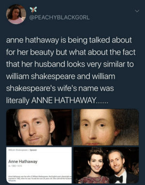 Dank, Definitely, and Memes: @PEACHYBLACKGORL  anne hathaway is being talked about  for her beauty but what about the fact  that her husband looks very similar to  william shakespeare and william  shakespeare's wife's name was  literally ANNE HATHAWAY..  William Shakespeare / Spouse  Anne Hathaway  m. 1582-1616  Anne Hathaway was the wife of William Shakespeare, the Engilish poet, playwright a  married in 1582, when he was 18 and she was 26 years old She outlived her husban  Wikipedia Definitely time travelers by parksandtheoffice FOLLOW HERE 4 MORE MEMES.