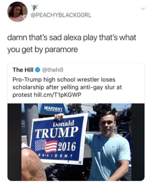 Lgbt, Love, and Memes: @PEACHYBLACKGORL  damn that's sad alexa play that's what  you get by paramore  The Hill @thehill  Pro-Trump high school wrestler loses  scholarship after yelling anti-gay slur at  protest hill.cm/T1pKGWP  WARDENS  Lonald  TRUMP  2016  RES I D E N.T  DS Love this song .. . . . . . . trump democrats democrat peace theresistance usa memes whitehouse savagememes democrats barackobama republicans republican newyork nyc senate this whitehouse barackobama exactly nyc stoptrump wow republicans savage cool notcool stupid savage lgbt gay lesbian equality lgbtq homosexual wrestling theresistance