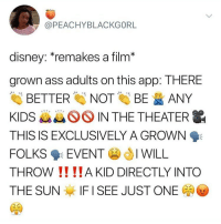 ugh mood: @PEACHYBLACKGORL  disney: remakes a film*  grown ass adults on this app: THERE  Eİİ BETTER NOT BE ANY  KIDS kk IN THE THEATER  THIS IS EXCLUSIVELY A GROWN  FOLKS 9: EVENT JI WILL  THROW !! !!A KID DIRECTLY INTO  THE SUN IF I SEE JUST ONE ugh mood