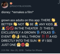 NO KIDS AT THIS KIDS MOVIE (via /r/BlackPeopleTwitter): @PEACHYBLACKGORL  disney.remakes a film  grown ass adults on this app: THERE  BETTER NOT BE ANY KIDS  IN THE THEATER 암 THIS IS  EXCLUSIVELY A GROWN FOLKS  EVENTIWILL THROW I AKD  DIRECTLY INTO THE SUN IF I SEE  JUST ONE  2:31 PM . Nov 25, 2018 Twitter for iPhone NO KIDS AT THIS KIDS MOVIE (via /r/BlackPeopleTwitter)