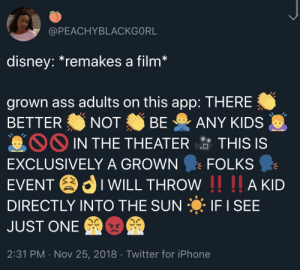 Ass, Dank, and Disney: @PEACHYBLACKGORL  disney.remakes a film  grown ass adults on this app: THERE  BETTER NOT BE ANY KIDS  IN THE THEATER  TH  IS IS  EXCLUSIVELY A GROWN FOLKS  EVENTIWILL THROW I AKD  DIRECTLY INTO THE SUN IF I SEE  JUST ONE  2:31 PM . Nov 25, 2018 Twitter for iPhone NO KIDS AT THIS KIDS MOVIE by PM_ME_FERRIS_PICS MORE MEMES