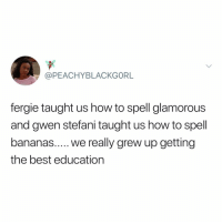 Fergie, Best, and How To: @PEACHYBLACKGORL  fergie taught us how to spell glamorous  and gwen stefani taught us how to spell  the best education @peachyblackg0rl