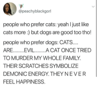 Cats, Dogs, and Energy: @peachyblackgorl  people who prefer cats: yeah l just like  cats more:) but dogs are good too tho!  people who prefer dogs: CATS...  ARE..EVIL....A CAT ONCE TRIED  TO MURDER MY WHOLE FAMILY.  THEIR SCRATCHES SYMBOLIZE  DEMONIC ENERGY. THEYNEVER  FEEL HAPPINESS @x__social_butterfly_x Cats or dogs? 🐶🐱