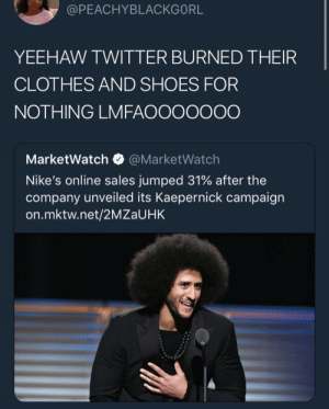Clothes, Dank, and Just Do It: @PEACHYBLACKGORL  YEEHAW TWITTER BURNED THEIR  CLOTHES AND SHOES FOR  NOTHING LMFAOOOOOOO  MarketWatch@MarketWatch  Nike's online sales jumped 31% after the  company unveiled its Kaepernick campaign  on.mktw.net/2MZaUHK Just do it by okaybuhbye MORE MEMES