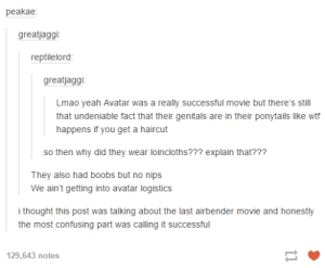 The logistics of Avataromg-humor.tumblr.com: peakae:  greatjaggi:  reptilelord:  greatjaggi:  Lmao yeah Avatar was a really successful movie but there's still  that undeniable fact that their genitals are in their ponytails like wtf  happens if you get a haircut  so then why did they wear loincloths??? explain that???  They also had boobs but no nips  We ain't getting into avatar logistics  i thought this post was talking about the last airbender movie and honestly  the most confusing part was calling it successful  129,643 пotes The logistics of Avataromg-humor.tumblr.com