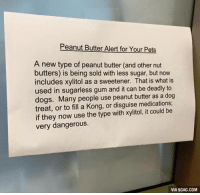 Look out for your dog, beware of peanut butter! http://9gag.com/gag/azVyRvK?ref=fbp: Peanut Butter Alert for Your Pets  A new type of peanut butter (and other nut  butters) is being sold with less sugar, but now  includes xylitol as a sweetener. That is what is  used in sugarless gum and it can be deadly to  dogs. Many people use peanut butter as a dog  treat, or to fill a Kong, or disguise medications;  if they now use the type with xylitol, it could be  very dangerous.  VIA 9GAG.COM Look out for your dog, beware of peanut butter! http://9gag.com/gag/azVyRvK?ref=fbp