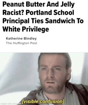 Hope this hasn't been done before: Peanut Butter And Jelly  Racist? Portland School  Principal Ties Sandwich To  White Privilege  Katherine Bindley  The Huffington Post  [visible confusion]  made with mematic Hope this hasn't been done before