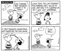 Bad, Memes, and Rain: PEANUTS  CAN THINKINGL  LINUS TOOK THE LAST DOU6HNUT  BAD THOUGHTSTHIS MORNING, AND I YELLED AT  CAUSE IT TO  HIM, AND NOW IT'S CLOUDING UP  RAIN?  SO I WAS JUST WONDERING.  4-7  IF BAD THOU6HTS CAUSED RAIN  WE'D NEVER SEE THE SUN SHINE  PLAY  BALL! This strip was published on April 7, 1971. ⚾