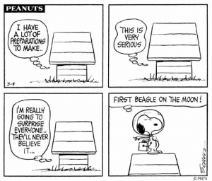 Snoopy takes an unforgettable trip in a series of strips first published 50 years ago this week, on March 8–15, 1969. This classic Peanuts storyline follows the determined beagle in his mission to the moon and back.    Follow Snoopy's journey over the next few days and look for future posts this May celebrating the 50th anniversary of the Apollo 10 mission! #FirstBeagleontheMoon: PEANUTS  I HAVE  A LOTOF  PREPARATIONG  TO MAKE  THIS IS  VERY  SERIOUS  3-g  FIRST BEAGLE ON THE MOON!  IM REALLY  GOING TO  SURPRISE  EVERYONE.  THEYLL NEVER  BELIEVE  IT..  © PNTS Snoopy takes an unforgettable trip in a series of strips first published 50 years ago this week, on March 8–15, 1969. This classic Peanuts storyline follows the determined beagle in his mission to the moon and back.    Follow Snoopy's journey over the next few days and look for future posts this May celebrating the 50th anniversary of the Apollo 10 mission! #FirstBeagleontheMoon