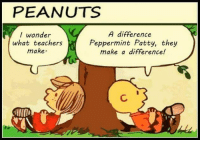 Dank, Peanuts, and Wonder: PEANUTS  I wonder  what teachers  make  A difference  Peppermint Patty, they  make a difference! #jussayin