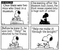 "Memes, Lost, and Help: PEANUTS  One evening after the  Once there were two  museum had closed, the  mice who lived in a  first mouse crawled into  a huge suit of armor.  museum  Before he knew it, he  ""Help me make it  was lost. ""Help!"" he  through the knight!  shouted to his friend.  On This strip was published on December 6, 1974. 📚"