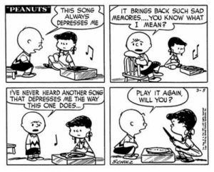 Omg, Tumblr, and Blog: PEANUTS  THIS SONG  ALWAYS  DEPRESSES ME  IT BRINGS BACK SUCH SAD  MEMORIES.... YOU KNOW WHAT  I MEAN?  3-5  VE NEVER HEARD ANOTHER SONG  THAT DEPRESSES ME THE WAY  THIS ONE DOES...  PLAY IT AGAIN,  WILL YOU?  Sa omg-images:  This is my favorite Peanuts comic strip.