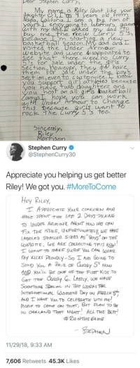 Steph Curry writes back to little girl asking why the Curry 5's aren't available for girls: pear tephen Curry  My rame is Riley (dust like your  daughter ),rm 9 years old rom  Fan e  enjoy qoing, to, Warriors, aam  Luth my dad.  ne  oecauD  bos Ret ball Se  visifed the UnderArmour  m start  as on. My  dad arn  website and uwere di sayppoinhed to  ee th there were no Curr  's' for. Sa le unde  irig  Section  them For $ale under th  wever  on even to  es b cause  u uppor  untrs and  ou hosf on all gifs das ketball  cim  hope yol can work  ean  rec  k the Cur  Sincerel  Morrison  Stephen Curry  @StephenCurry30  Appreciate you helping us get better  Riley! We got you. #MoreToCome  Hey Ricey,  HAVE SPENTE LAST 2 DAYS TALKING  LABEL SMALLER 5125 AS 8oy5 NTHE  AD Youlu BEOF THE FIST KIDS To  THE Cxun2  y, WE HAVE  AND T WANT YauTo CELEBRATE WITH ME  mone to come『ON 7hrrr, BHT PLAN TO BE  IN O4KUNDTHANEHT ALL THE BEST  #ZuiNTHE 64 me  11/29/18, 9:33 AM  7,606 Retweets 45.3K Likes Steph Curry writes back to little girl asking why the Curry 5's aren't available for girls