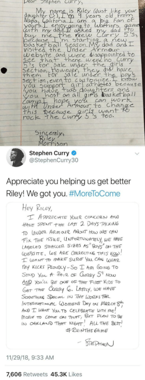 Steph Curry writes back to little girl asking why the Curry 5's aren't available for girls by WVUGuy29 MORE MEMES: pear tephen Curry  My rame is Riley (dust like your  daughter ),rm 9 years old rom  Fan e  enjoy qoing, to, Warriors, aam  Luth my dad.  ne  oecauD  bos Ret ball Se  visifed the UnderArmour  m start  as on. My  dad arn  website and uwere di sayppoinhed to  ee th there were no Curr  's' for. Sa le unde  irig  Section  them For $ale under th  wever  on even to  es b cause  u uppor  untrs and  ou hosf on all gifs das ketball  cim  hope yol can work  ean  rec  k the Cur  Sincerel  Morrison  Stephen Curry  @StephenCurry30  Appreciate you helping us get better  Riley! We got you. #MoreToCome  Hey Ricey,  HAVE SPENTE LAST 2 DAYS TALKING  LABEL SMALLER 5125 AS 8oy5 NTHE  AD Youlu BEOF THE FIST KIDS To  THE Cxun2  y, WE HAVE  AND T WANT YauTo CELEBRATE WITH ME  mone to come『ON 7hrrr, BHT PLAN TO BE  IN O4KUNDTHANEHT ALL THE BEST  #ZuiNTHE 64 me  11/29/18, 9:33 AM  7,606 Retweets 45.3K Likes Steph Curry writes back to little girl asking why the Curry 5's aren't available for girls by WVUGuy29 MORE MEMES